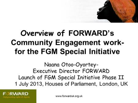 Www.forwarduk.org.uk Overview of FORWARD's Community Engagement work- for the FGM Special Initiative Naana Otoo-Oyortey- Executive Director FORWARD Launch.