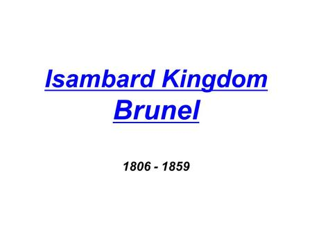 Isambard Kingdom Brunel Isambard Kingdom Brunel 1806 - 1859.