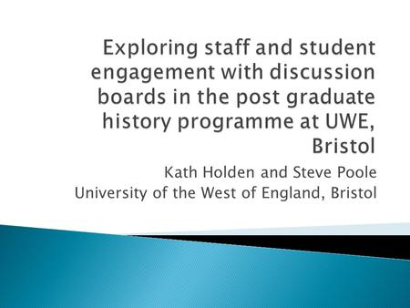 Kath Holden and Steve Poole University of the West of England, Bristol.