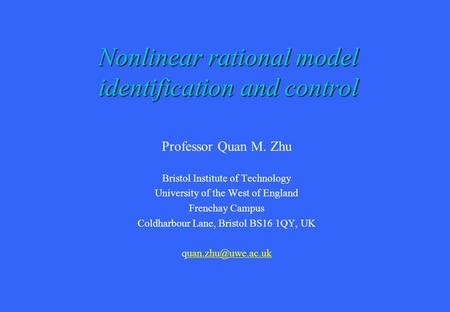 Nonlinear rational model identification and control Professor Quan M. Zhu Bristol Institute of Technology University of the West of England Frenchay Campus.