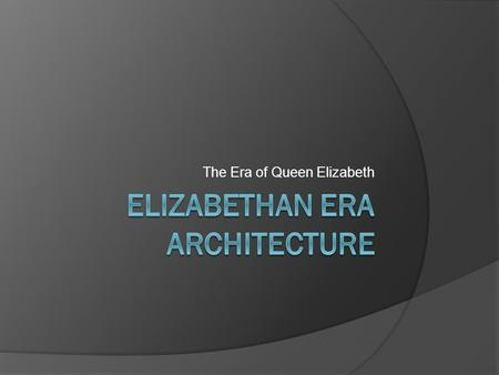 The Era of Queen Elizabeth. Elizabethan Era Architecture  Various elements of Roman and Greek architectural styles  Building layouts and exteriors were.
