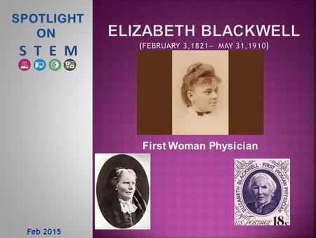 Feb 2015 SPOTLIGHT ON First Woman Physician.  Born in Bristol England, moved to the United States in 1832  1842 – 1846 she had various teaching positions.