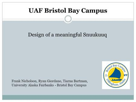 UAF Bristol Bay Campus Design of a meaningful Snuukuuq Frank Nicholson, Ryan Giordano, Tiarna Bartman, University Alaska Fairbanks - Bristol Bay Campus.