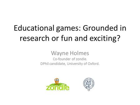 Educational games: Grounded in research or fun and exciting? Wayne Holmes Co-founder of zondle. DPhil candidate, University of Oxford.