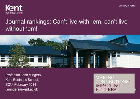 Journal rankings: Can't live with 'em, can't live without 'em! Professor John Mingers Kent Business School, ECU, February 2014
