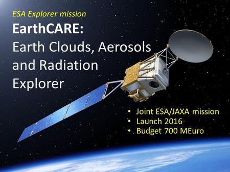 ESA Explorer mission EarthCARE: Earth Clouds, Aerosols and Radiation Explorer Joint ESA/JAXA mission Launch 2016 Budget 700 MEuro.