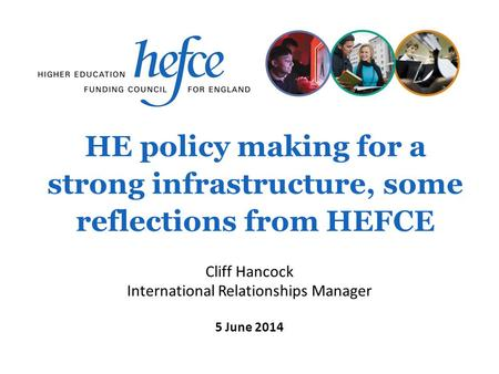 HE policy making for a strong infrastructure, some reflections from HEFCE 5 June 2014 Cliff Hancock International Relationships Manager.