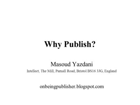 Why Publish? Masoud Yazdani Intellect, The Mill, Parnall Road, Bristol BS16 3JG, England onbeingpublisher.blogspot.com.