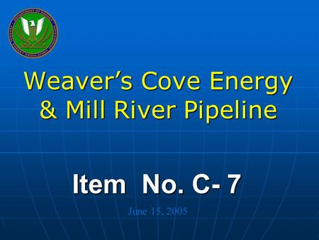 Federal Energy Regulatory Commission Item No. C- 7 Weaver's Cove Energy & Mill River Pipeline June 15, 2005.