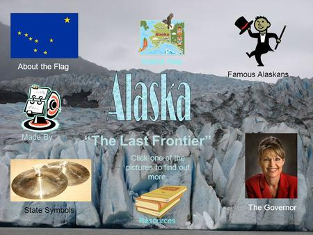 """The Last Frontier"" About the Flag Famous Alaskans State Symbols The Governor Click one of the pictures to find out more. Alaska Map Resources Made By."