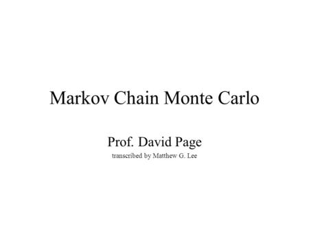 Markov Chain Monte Carlo Prof. David Page transcribed by Matthew G. Lee.
