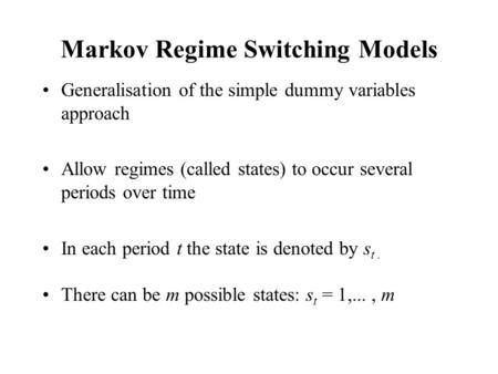 Markov Regime Switching Models Generalisation of the simple dummy variables approach Allow regimes (called states) to occur several periods over time In.