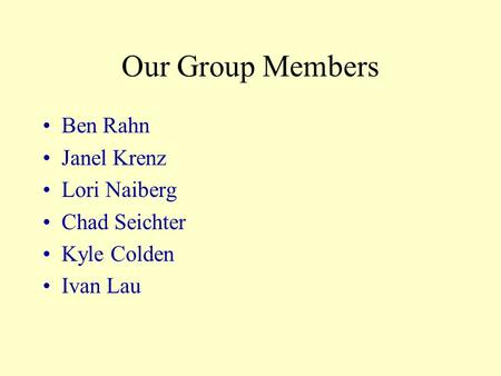 Our Group Members Ben Rahn Janel Krenz Lori Naiberg Chad Seichter Kyle Colden Ivan Lau.
