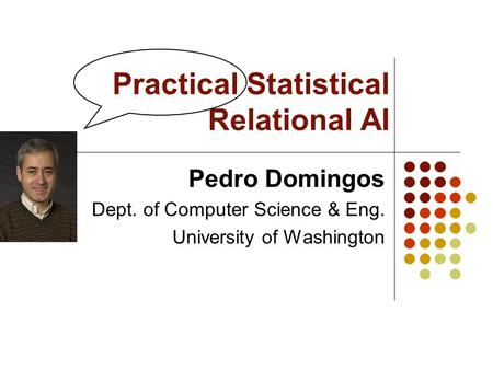 Practical Statistical Relational AI Pedro Domingos Dept. of Computer Science & Eng. University of Washington.