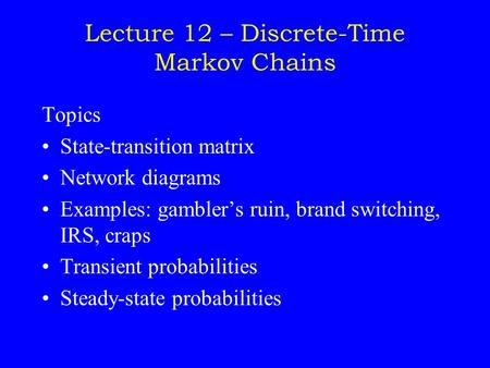 Lecture 12 – Discrete-Time Markov Chains Topics State-transition matrix Network diagrams Examples: gambler's ruin, brand switching, IRS, craps Transient.