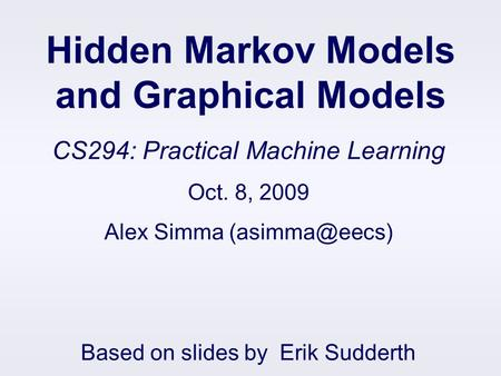 Hidden Markov Models and Graphical Models CS294: Practical Machine Learning Oct. 8, 2009 Alex Simma Based on slides by Erik Sudderth.