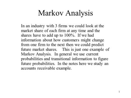 1 Markov Analysis In an industry with 3 firms we could look at the market share of each firm at any time and the shares have to add up to 100%. If we had.