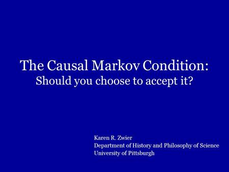 The Causal Markov Condition: Should you choose to accept it? Karen R. Zwier Department of History and Philosophy of Science University of Pittsburgh.