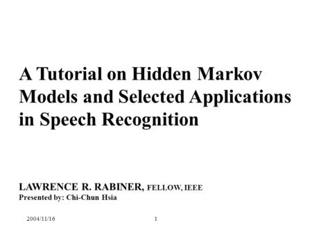 2004/11/161 A Tutorial on Hidden Markov Models and Selected Applications in Speech Recognition LAWRENCE R. RABINER, FELLOW, IEEE Presented by: Chi-Chun.