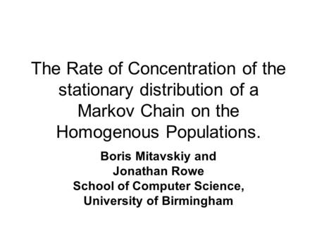 The Rate of Concentration of the stationary distribution of a Markov Chain on the Homogenous Populations. Boris Mitavskiy and Jonathan Rowe School of Computer.