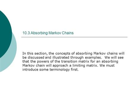10.3 Absorbing Markov Chains In this section, the concepts of absorbing Markov chains will be discussed and illustrated through examples. We will see that.
