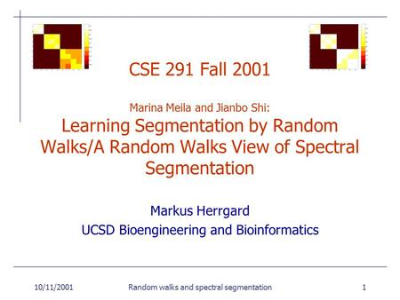 10/11/2001Random walks and spectral segmentation1 CSE 291 Fall 2001 Marina Meila and Jianbo Shi: Learning Segmentation by Random Walks/A Random Walks View.
