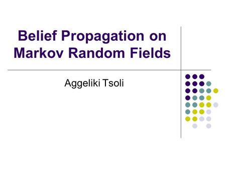 Belief Propagation on Markov Random Fields Aggeliki Tsoli.