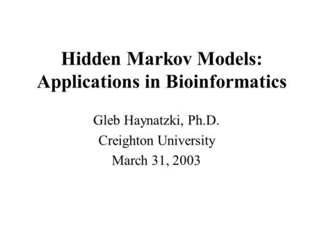 Hidden Markov Models: Applications in Bioinformatics Gleb Haynatzki, Ph.D. Creighton University March 31, 2003.