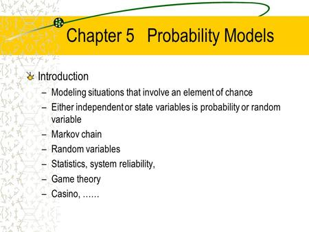 Chapter 5 Probability Models Introduction –Modeling situations that involve an element of chance –Either independent or state variables is probability.