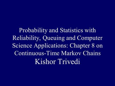 Probability and Statistics with Reliability, Queuing and Computer Science Applications: Chapter 8 on Continuous-Time Markov Chains Kishor Trivedi.