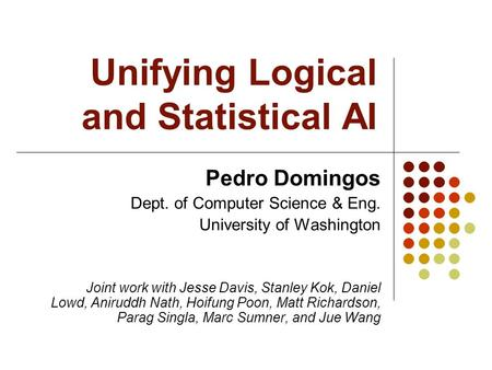 Unifying Logical and Statistical AI Pedro Domingos Dept. of Computer Science & Eng. University of Washington Joint work with Jesse Davis, Stanley Kok,