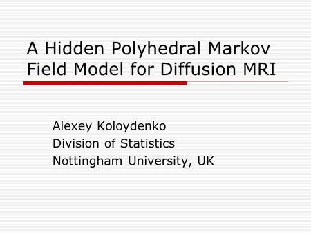 A Hidden Polyhedral Markov Field Model for Diffusion MRI Alexey Koloydenko Division of Statistics Nottingham University, UK.