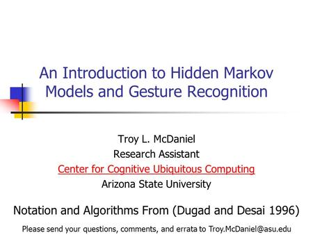 An Introduction to Hidden Markov Models and Gesture Recognition Troy L. McDaniel Research Assistant Center for Cognitive Ubiquitous Computing Arizona State.