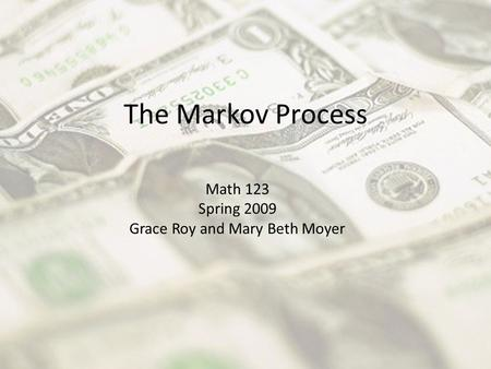 The Markov Process Math 123 Spring 2009 Grace Roy and Mary Beth Moyer.