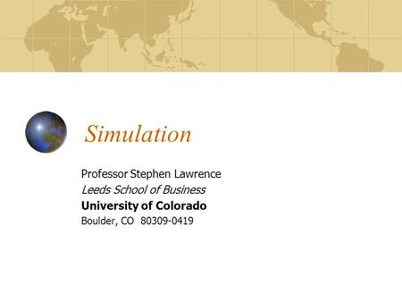 Simulation Professor Stephen Lawrence Leeds School of Business University of Colorado Boulder, CO 80309-0419.