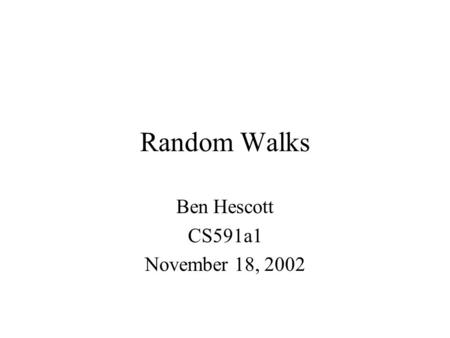 Random Walks Ben Hescott CS591a1 November 18, 2002.