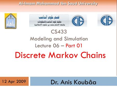 CS433 Modeling and Simulation Lecture 06 – Part 01 Discrete Markov Chains Dr. Anis Koubâa 12 Apr 2009 Al-Imam Mohammad Ibn Saud University.
