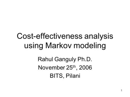 1 Cost-effectiveness analysis using Markov modeling Rahul Ganguly Ph.D. November 25 th, 2006 BITS, Pilani.