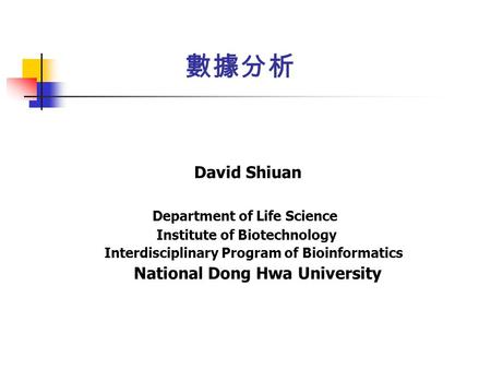 數據分析 David Shiuan Department of Life Science Institute of Biotechnology Interdisciplinary Program of Bioinformatics National Dong Hwa University.