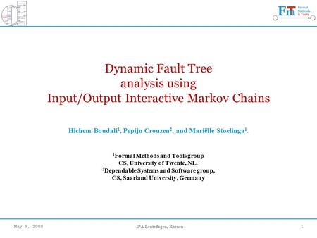 May 9, 2008IPA Lentedagen, Rhenen1 Dynamic Fault Tree analysis using Input/Output Interactive Markov Chains Hichem Boudali 1, Pepijn Crouzen 2, and Mariëlle.