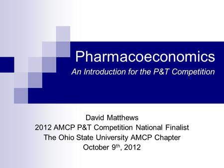 Pharmacoeconomics David Matthews 2012 AMCP P&T Competition National Finalist The Ohio State University AMCP Chapter October 9 th, 2012 An Introduction.