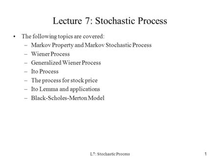 L7: Stochastic Process 1 Lecture 7: Stochastic Process The following topics are covered: –Markov Property and Markov Stochastic Process –Wiener Process.