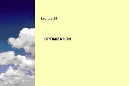 OPTIMIZATION Lecture 24. Optimization Uses sophisticated mathematical modeling techniques for the analysis Multi-step process Provides improved benefit.