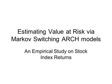 Estimating Value at Risk via Markov Switching ARCH models An Empirical Study on Stock Index Returns.