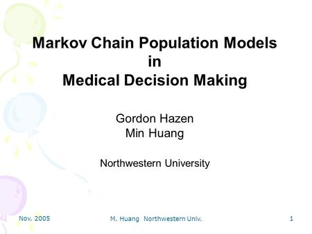 Nov. 2005 M. Huang Northwestern Univ. 1 Markov Chain Population Models in Medical Decision Making Gordon Hazen Min Huang Northwestern University.