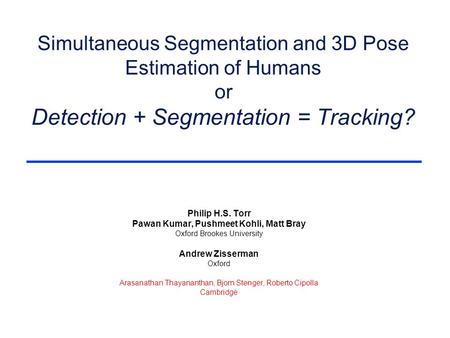 Simultaneous Segmentation and 3D Pose Estimation of Humans or Detection + Segmentation = Tracking? Philip H.S. Torr Pawan Kumar, Pushmeet Kohli, Matt Bray.
