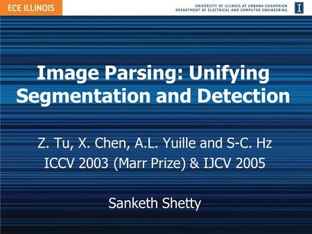 Image Parsing: Unifying Segmentation and Detection Z. Tu, X. Chen, A.L. Yuille and S-C. Hz ICCV 2003 (Marr Prize) & IJCV 2005 Sanketh Shetty.
