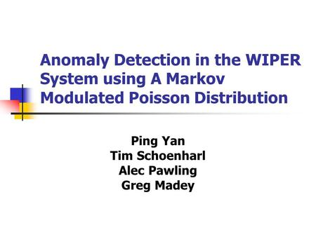 Anomaly Detection in the WIPER System using A Markov Modulated Poisson Distribution Ping Yan Tim Schoenharl Alec Pawling Greg Madey.