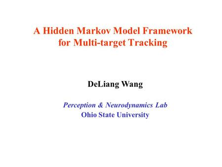 A Hidden Markov Model Framework for Multi-target Tracking DeLiang Wang Perception & Neurodynamics Lab Ohio State University.