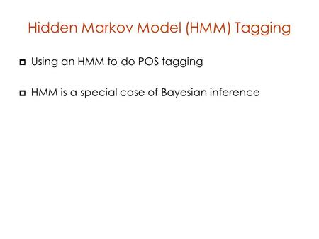 Hidden Markov Model (HMM) Tagging  Using an HMM to do POS tagging  HMM is a special case of Bayesian inference.